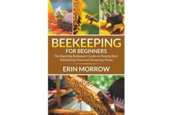 Beekeeping for Beginners - The Beginning Beekeepers Guide on Keeping Bees, Maintaining Hives and Harvesting Honey