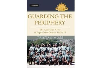 Australian Army History Series - Guarding the Periphery: The Australian Army in Papua New Guinea, 1951-75