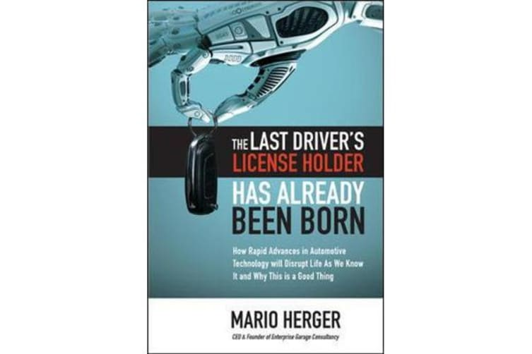 The Last Driver's License Holder Has Already Been Born - How Rapid Advances in Automotive Technology will Disrupt Life As We Know It and Why This is a Good Thing
