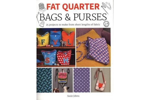 Fat Quarter: Bags & Purses - 25 Projects to Make from Short Lengths of Fabric