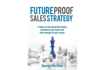 Future Proof Sales Strategy - 7 Steps to Rise Above the Chaos, Transform Your Team and Take Charge Ofyour Career
