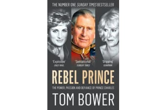Rebel Prince - The Power, Passion and Defiance of Prince Charles