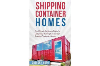 Shipping Container Homes - The Ultimate Beginners Guide to Designing, Building & Investing in Shipping Container Homes (Prefab, Shipping Container Homes for Beginners, Tiny House Living)
