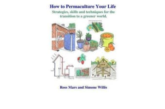 How to Permaculture Your Life - Strategies, Skills and Techniques for the Transition to a Greener World