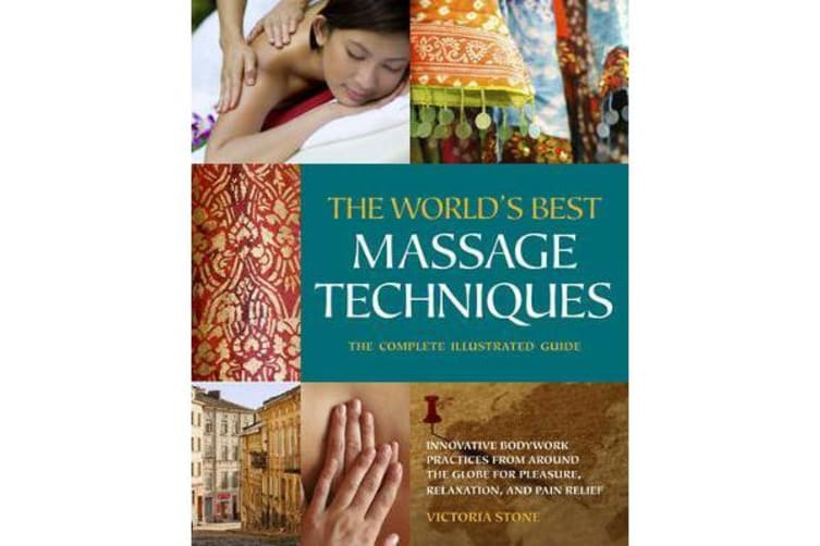 The World's Best Massage Techniques - The Complete Illustrated Guide
