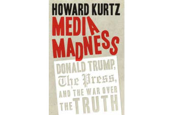Media Madness - Donald Trump, the Press, and the War over the Truth