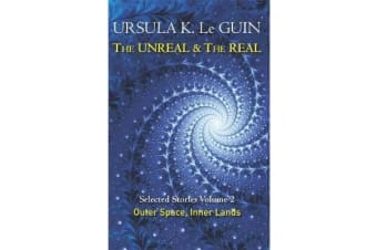 The Unreal and the Real Volume 2 - Selected Stories of Ursula K. Le Guin: Outer Space & Inner Lands