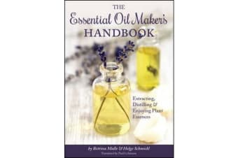 The Essential Oil Maker's Handbook - Extracting, Distilling and Enjoying Plant Essences