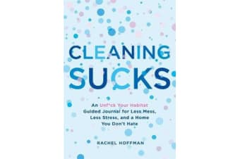 Cleaning Sucks - An Unf*Ck Your Habitat Guided Journal for Less Mess, Less Stress, and a Home You Don't Hate