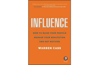 Influence - How to Raise Your Profile, Manage Your Reputation and Get Noticed