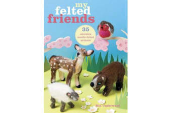 My Felted Friends - 35 Adorable Needle-Felted Animals
