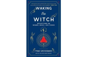 Waking the Witch - Reflections on Women, Magic, and Power