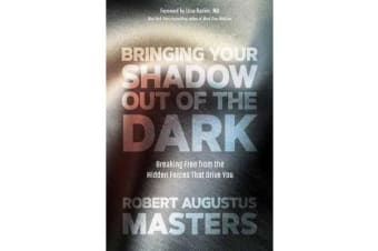 Bringing Your Shadow Out of the Dark - Breaking Free from the Hidden Forces That Drive You