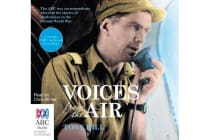 Voices From The Air - The ABC war correspondents who told the stories of Australians in the Second World War