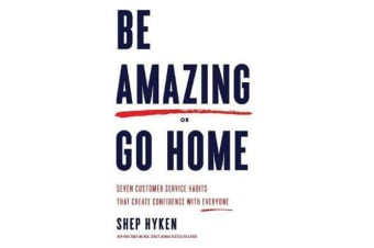 Be Amazing or Go Home - Seven Customer Service Habits That Create Confidence with Everyone