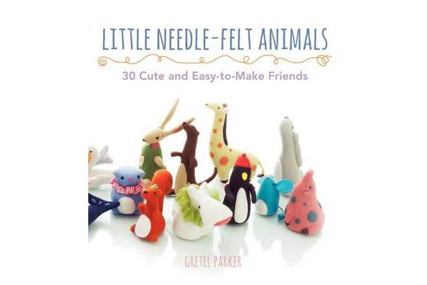 Little Needle-Felt Animals - 30 Cute and Easy-To-Make Friends