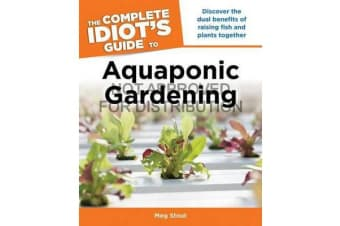 The Complete Idiot's Guide to Aquaponic Gardening - Discover the Dual Benefits of Raising Fish and Plants Together