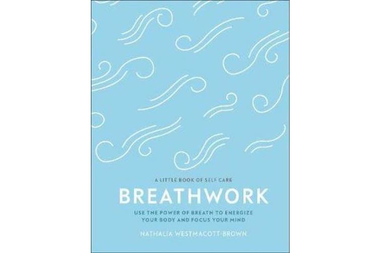 Breathwork - Use The Power Of Breath To Energise Your Body And Focus Your Mind