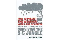 How to Predict the Weather with a Cup of Coffee - And Other Techniques for Surviving the 9-To-5 Jungle