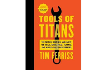 Tools of Titans - The Tactics, Routines, and Habits of Billionaires, Icons, and World-Class Performers