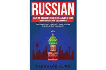Russian Short Stories for Beginners and Intermediate Learners - Engaging Short Stories to Learn Russian and Build Your Vocabulary