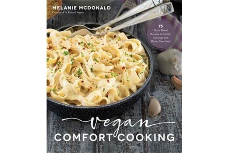 Vegan Comfort Cooking - 75 Plant-Based Recipes to Satisfy Cravings and Warm Your Soul