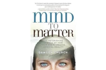 Mind to Matter - The Astonishing Science of How Your Brain Creates Material Reality
