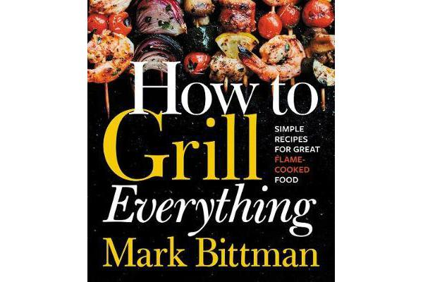 How to Grill Everything - Simple Recipes for Great Flame-Cooked Food