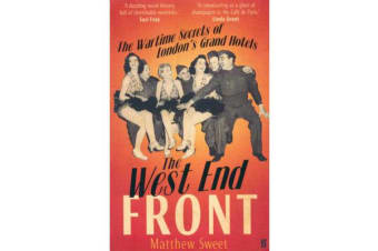 The West End Front - The Wartime Secrets of London's Grand Hotels