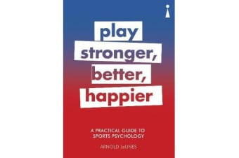 A Practical Guide to Sports Psychology - Play Stronger, Better, Happier