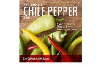 Complete Chile Pepper Book - A Gardener's Guide to Choosing, Growing, Preserving, and Cooking