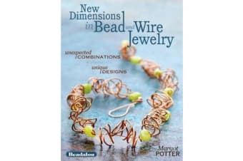 New Dimensions in Bead and Wire Jewelry - Unexpected Combinations, Unique Designs