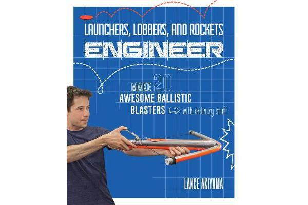 Launchers, Lobbers, and Rockets Engineer - Make 20 Awesome Ballistic Blasters with Ordinary Stuff