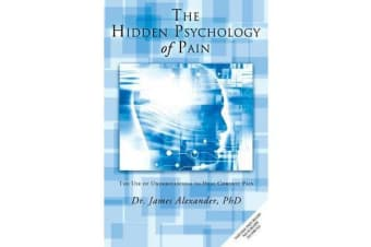 The Hidden Psychology of Pain - The Use of Understanding to Heal Chronic Pain