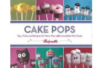 Cake Pops - Tips, Tricks and Recipes for More Than 40 Irresistible Mini Treats