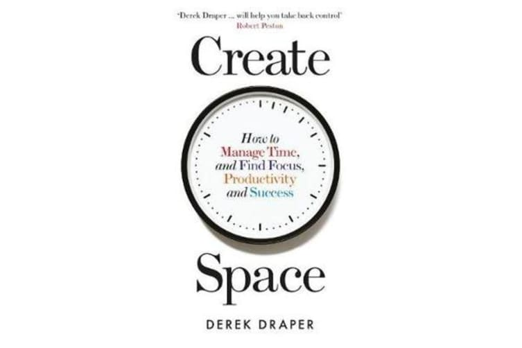 Create Space - How to Manage Time, and Find Focus, Productivity and Success