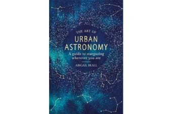 The Art of Urban Astronomy - A Guide to Stargazing Wherever You Are