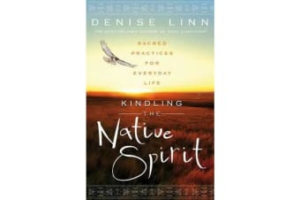 Kindling The Native Spirit - Sacred Practices For Everyday Life
