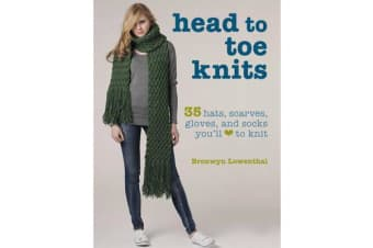 Head to Toe Knits - 35 Hats, Scarves, Gloves and Socks You'Ll Love to Knit