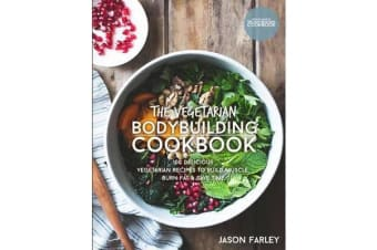 The Vegetarian Bodybuilding Cookbook - 100 Delicious Vegetarian Recipes to Build Muscle, Burn Fat & Save Time