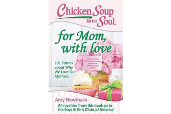Chicken Soup for the Soul: for Mom, with Love - 101 Stories About Why We Love Our Mothers