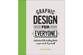 Graphic Design For Everyone - Understand the Building Blocks so You can Do It Yourself