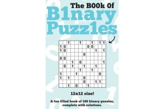 The Book of Binary Puzzles - 12x12: 100 12x12 Binary Puzzles, Complete with Solutions