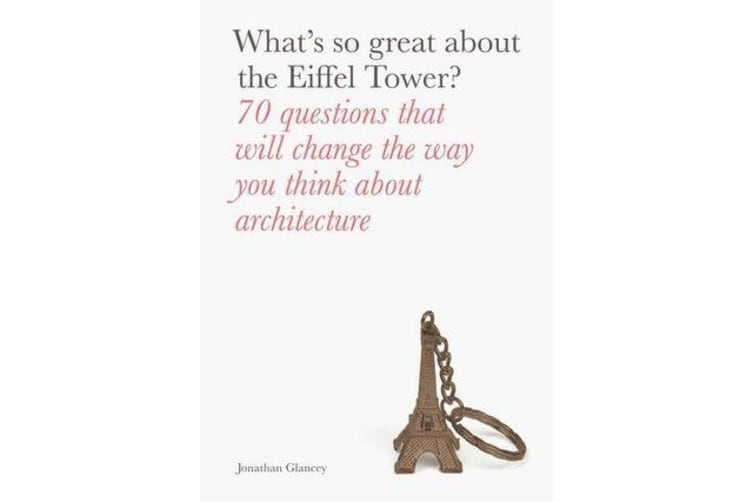 What's So Great About the Eiffel Tower? - 70 Questions That Will Change the Way You Think about Architecture