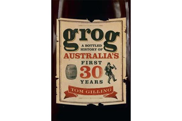 Grog - A Bottled History of Australia's First 30 Years