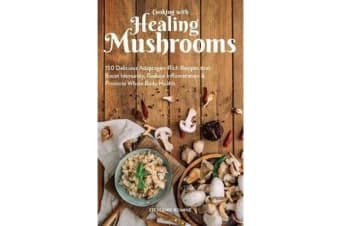 Cooking With Healing Mushrooms - 150 Delicious Adaptogen-Rich Recipes that Boost Immunity, Reduce Inflammation and Promote Whole Body Health
