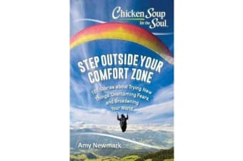 Chicken Soup for the Soul: Step Outside Your Comfort Zone - 101 Stories about Trying New Things, Overcoming Fears, and Broadening Your World