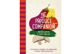 The Produce Companion - From balconies to backyards, the complete guide to growing, pickling and preserving
