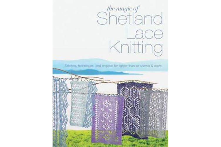 The Magic of Shetland Lace Knitting - Stitches, Techniques, and Projects for Lighter-Than-Air Shawls & More