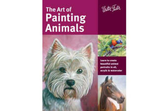 The Art of Painting Animals - Learn to Create Beautiful Animal Portraits in Oil, Acrylic, and Watercolor